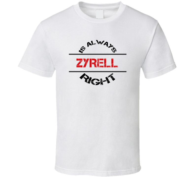Zyrell Is Always Right Funny Personalized Name T Shirt