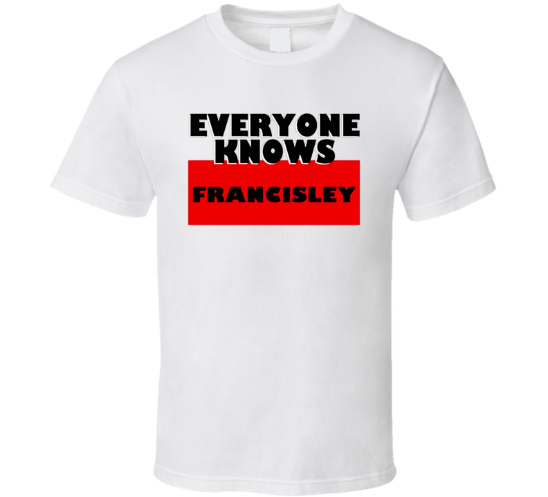 Everyone Knows Francisley Personal Name T Shirt