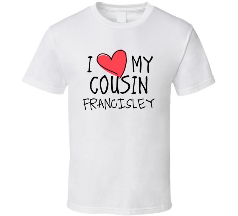 I Heart My Cousin Francisley Name T Shirt