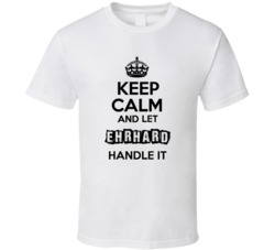 Keep Calm And Let Ehrhard Handle It T Shirt