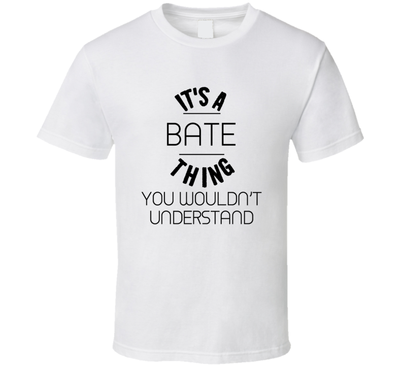 Bate Its A Thing You Wouldnt Understand  T Shirt
