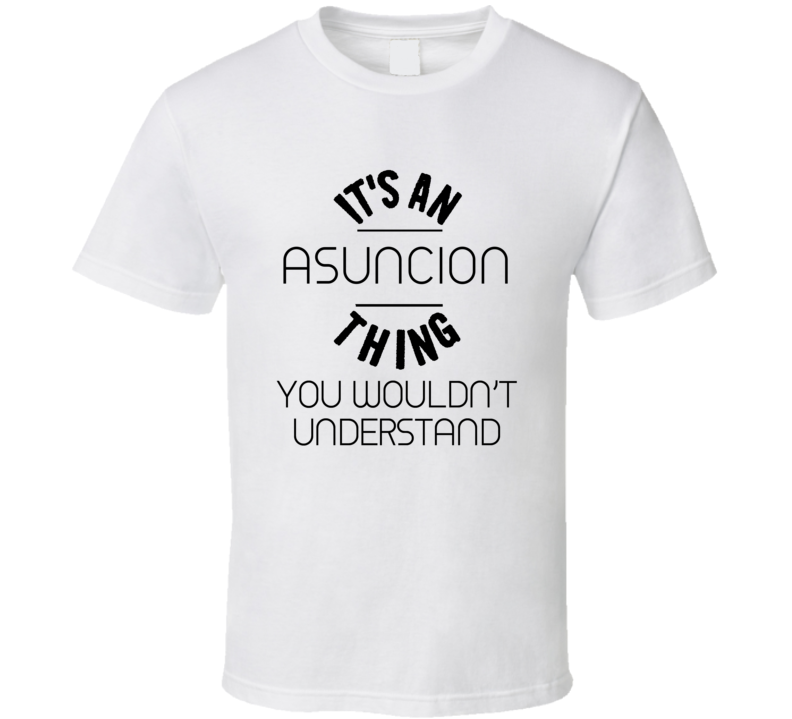 Asuncion Its An Thing You Wouldnt Understand  T Shirt