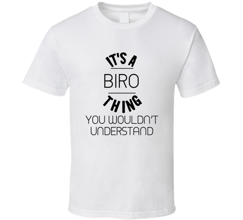 Biro Its A Thing You Wouldnt Understand  T Shirt