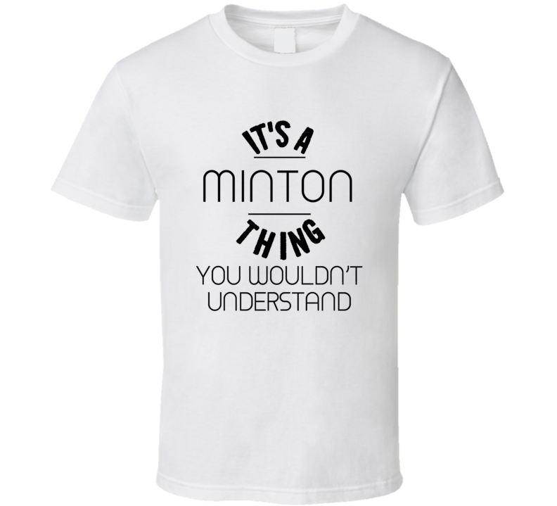 Minton Its A Thing You Wouldnt Understand  T Shirt