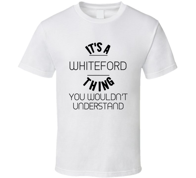 Whiteford Its A Thing You Wouldnt Understand  T Shirt