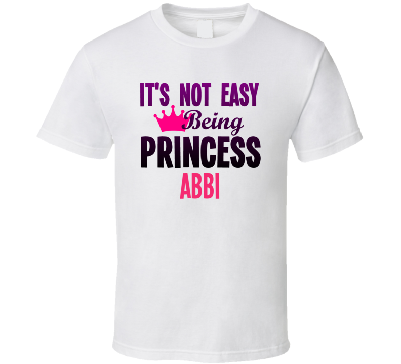 Its Not Easy Being Princess Abbi Name T Shirt