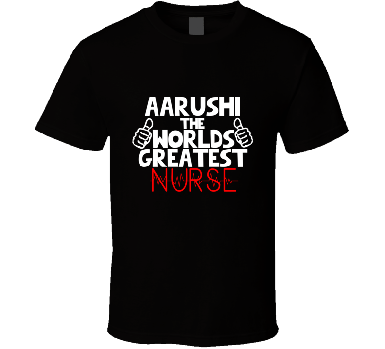 Aarushi The Worlds Greatest Nurse Job T Shirt