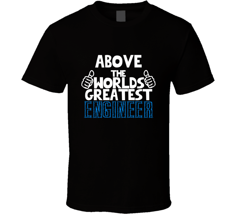 Above The Worlds Greatest Engineer Job Name T Shirt