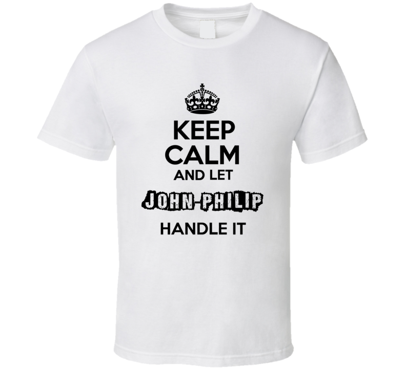 Keep Calm And Let John Philip Handle It T Shirt