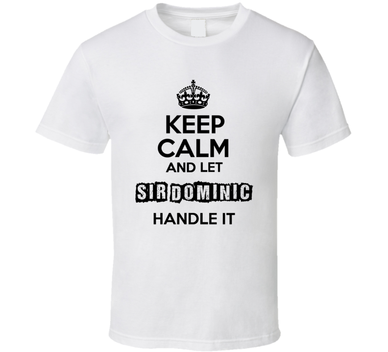 Keep Calm And Let Sir Dominic Handle It T Shirt