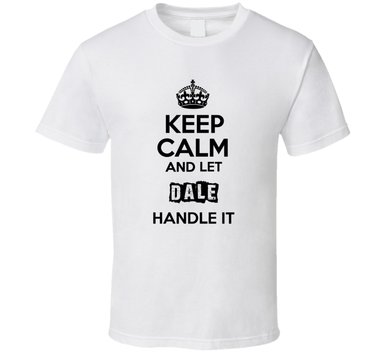 Keep Calm And Let Dale Handle It T Shirt