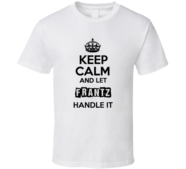 Keep Calm And Let Frantz Handle It T Shirt