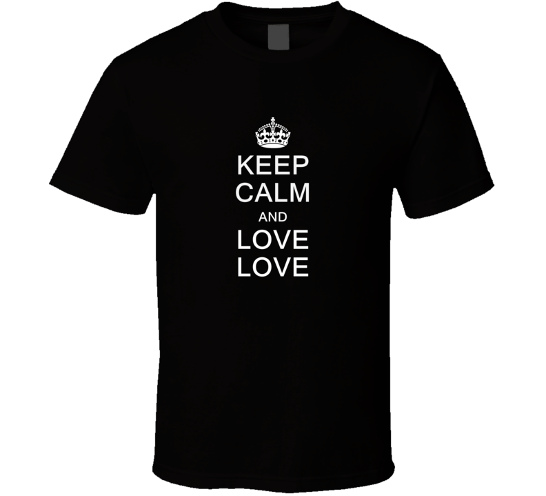 Keep Calm and Love Love T Shirt
