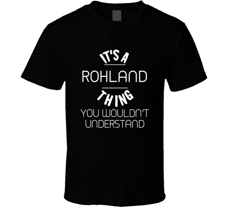 Rohland Its A Thing You Wouldnt Understand Name T Shirt