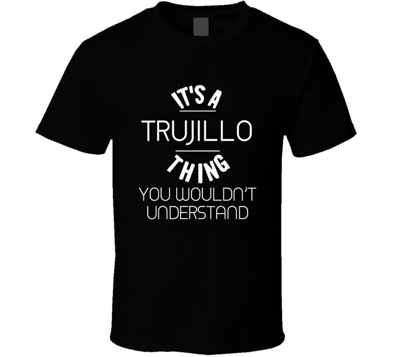 Trujillo Its A Thing You Wouldnt Understand Name T Shirt