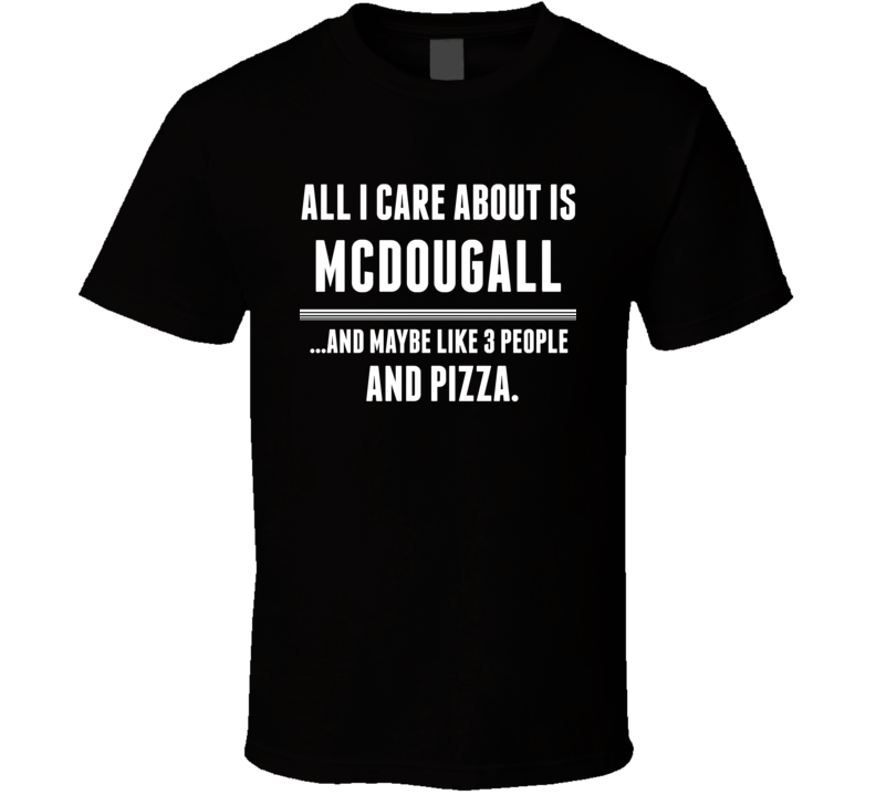 All I Care About Is Mcdougall US T Shirt