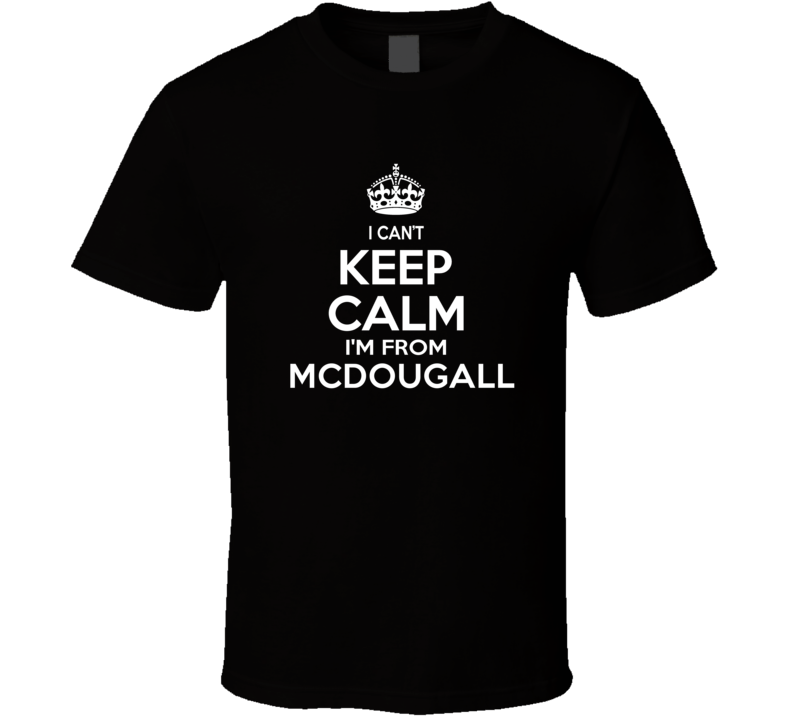 Can't Keep Calm I'm From Mcdougall USA T Shirt