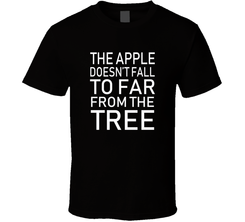 The Apple Doesn't Fall Far From The Tree T-shirt