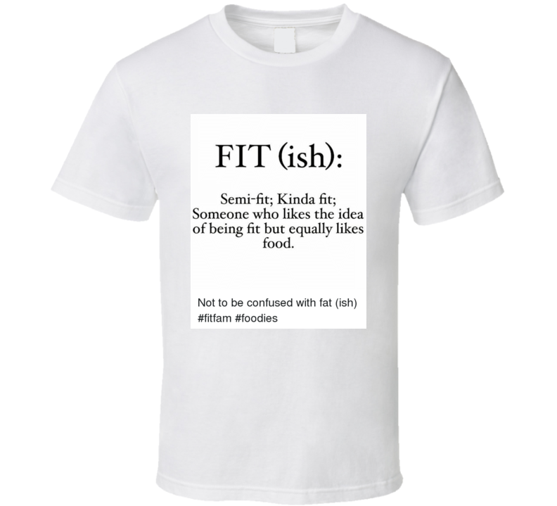 Fit(ish) Semi-fit; Kind of fit; Someone who likes the idea of being fit but equally likes food T Shirt