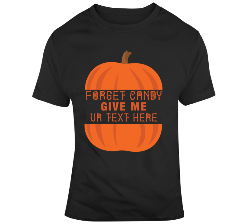 Forget Candy Give Me Scary Halloween Costume Custom Text Put Your Text Here T Shirt