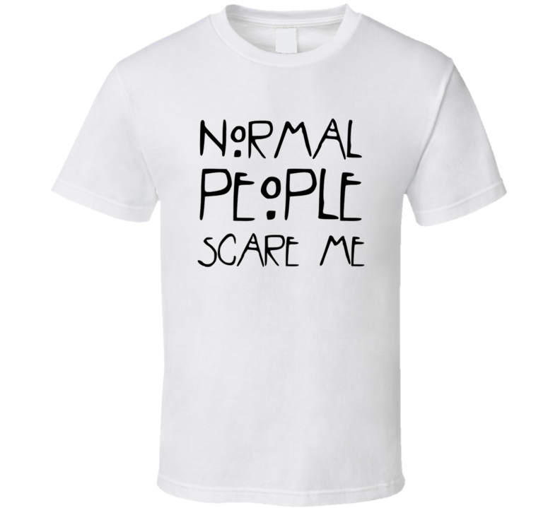 normal people scare me T Shirt