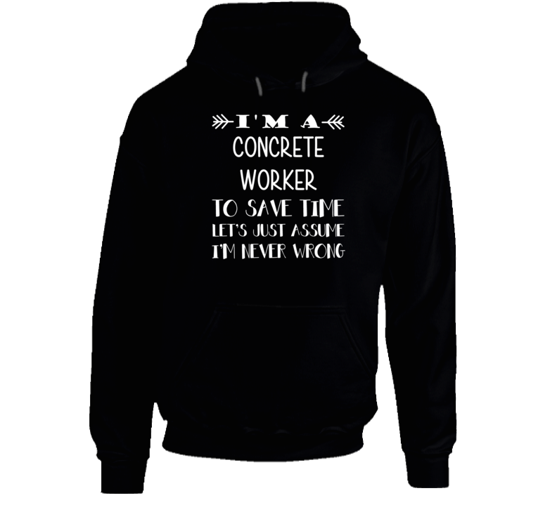 I'm A Concrete Worker To Save Time Never Wrong Funny Job Occupation Career Hooded Pullover