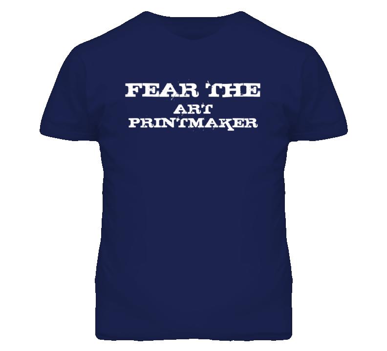 Fear The Art Printmaker Funny T Shirt