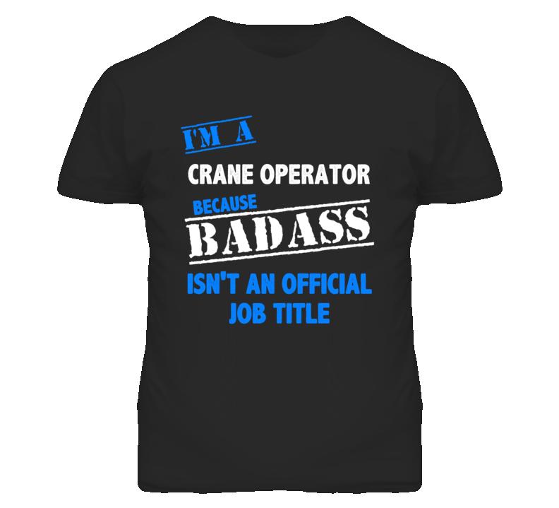 I'm A Crane Operator Badass Job Funny T Shirt