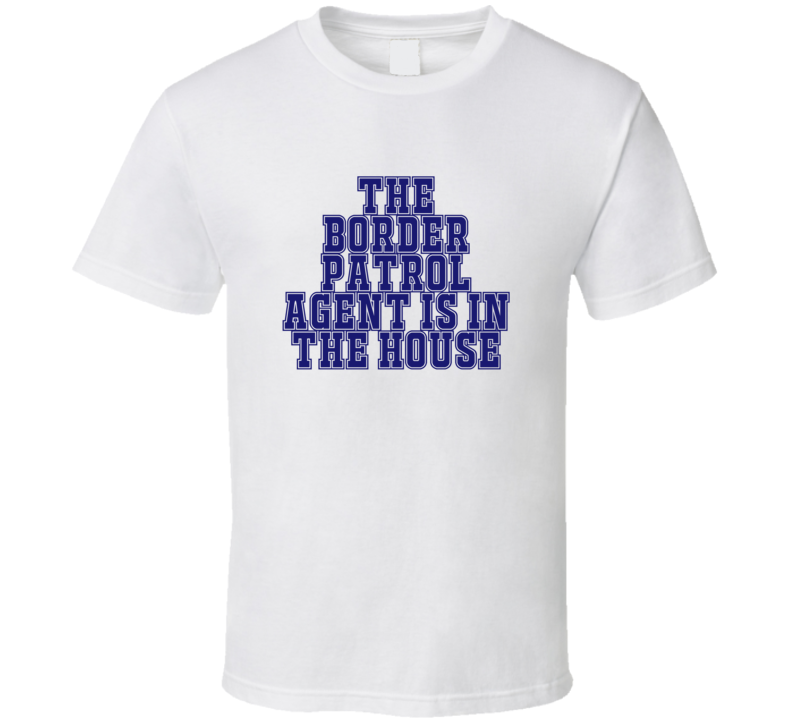 Border Patrol Agent In The House Funny Party T Shirt