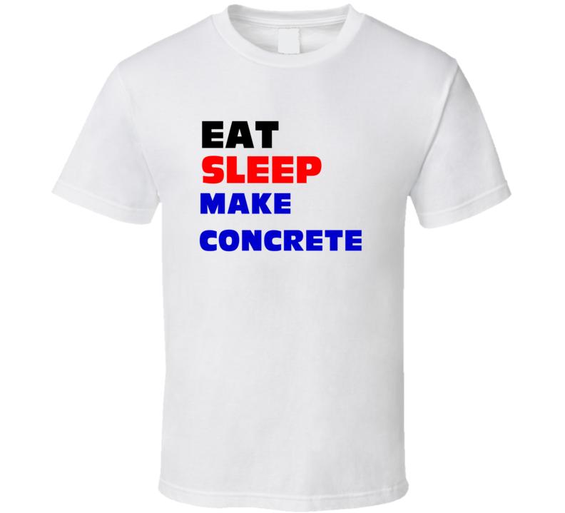 Eat Sleep Make Concrete Concrete Worker T Shirt