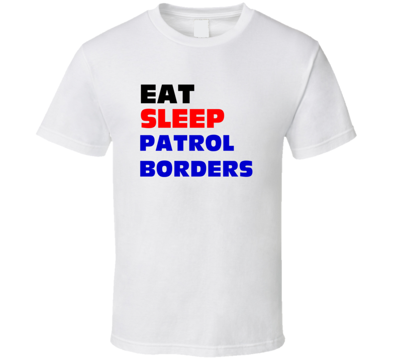 Eat Sleep Patrol Borders Border Patrol Agent T Shirt