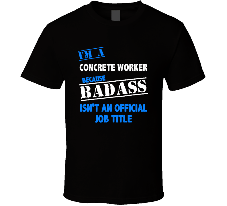 I'm a Concrete Worker Badass Job Funny T Shirt