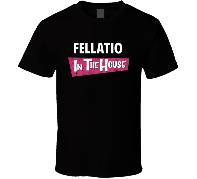 Fellatio In The House Funny Offensive T Shirt