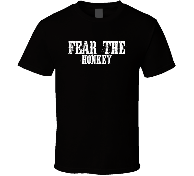 Fear The Honkey Funny Offensive T Shirt