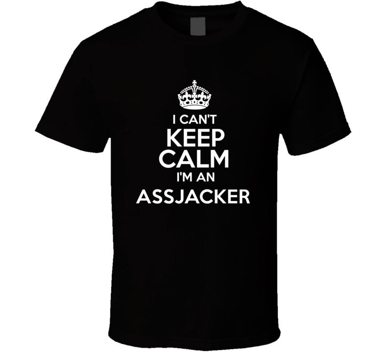 I Cant Keep Calm Im An Assjacker Funny Offensive T Shirt