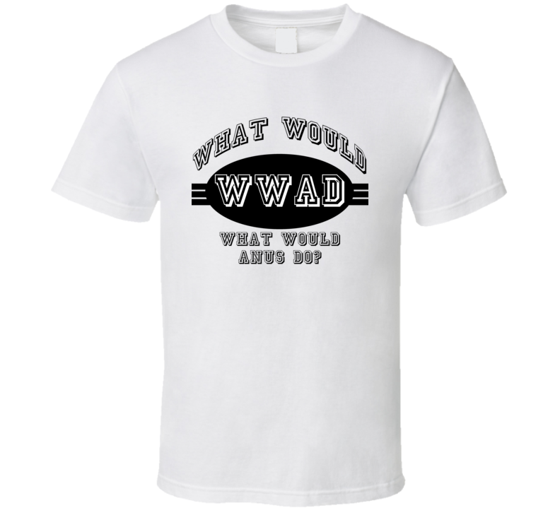 What Would Anus Do Funny Offensive T Shirt