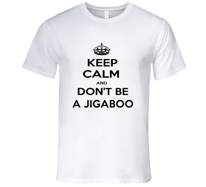 Keep Calm And Dont Be A Jigaboo Funny Keep Calm T Shirt