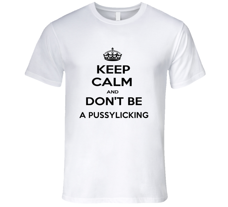 Keep Calm And Dont Be A Pussylicking Funny Keep Calm T Shirt