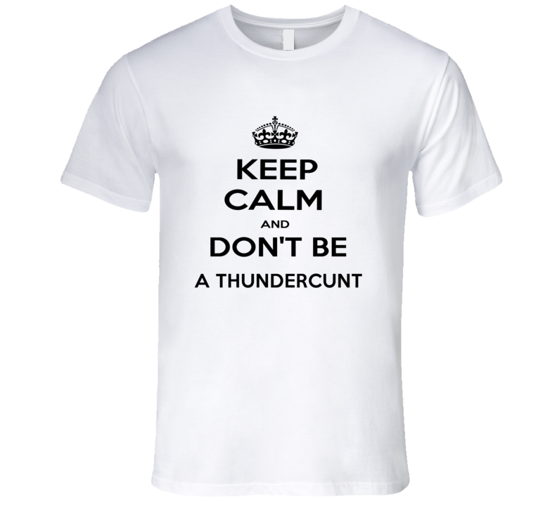 Keep Calm And Dont Be A Thundercunt Funny Keep Calm T Shirt
