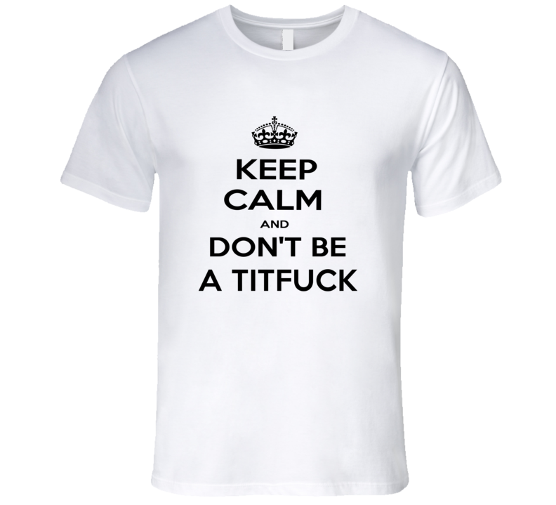 Keep Calm And Dont Be A Titfuck Funny Keep Calm T Shirt