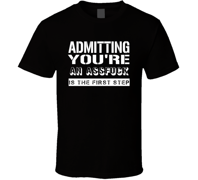 Admitting Youre An Assfuck Funny Offensive Insult T Shirt