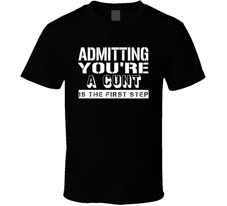 Admitting Youre A Cunt Funny Offensive Insult T Shirt