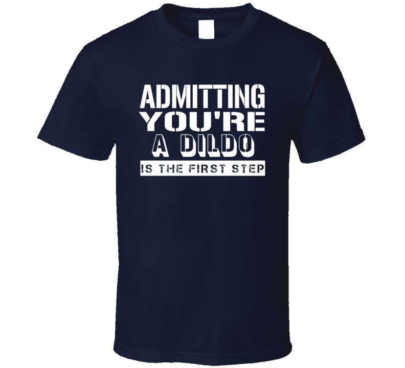Admitting Youre A Dildo Funny Offensive Insult T Shirt