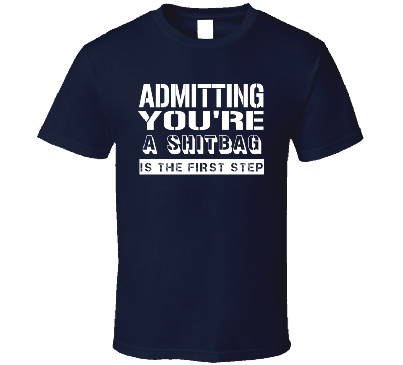 Admitting Youre A Shitbag Funny Offensive Insult T Shirt