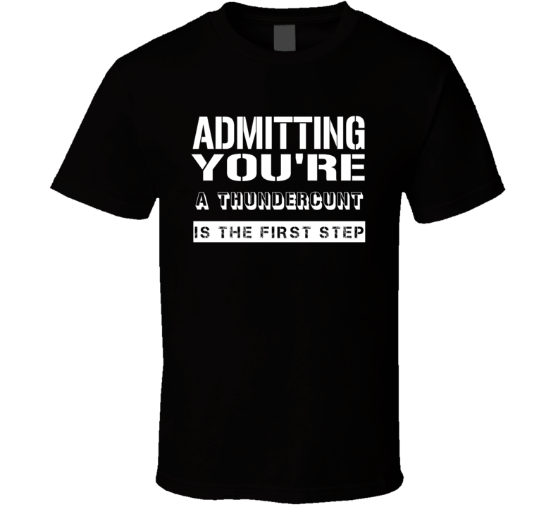Admitting Youre A Thundercunt Funny Offensive Insult T Shirt