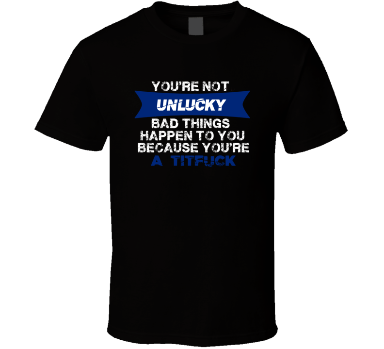 Bad Things Happen Because Youre A Titfuck Offensive T Shirt