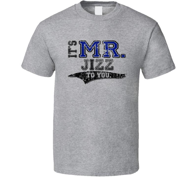 Its Mr Jizz To You Funny T Shirt