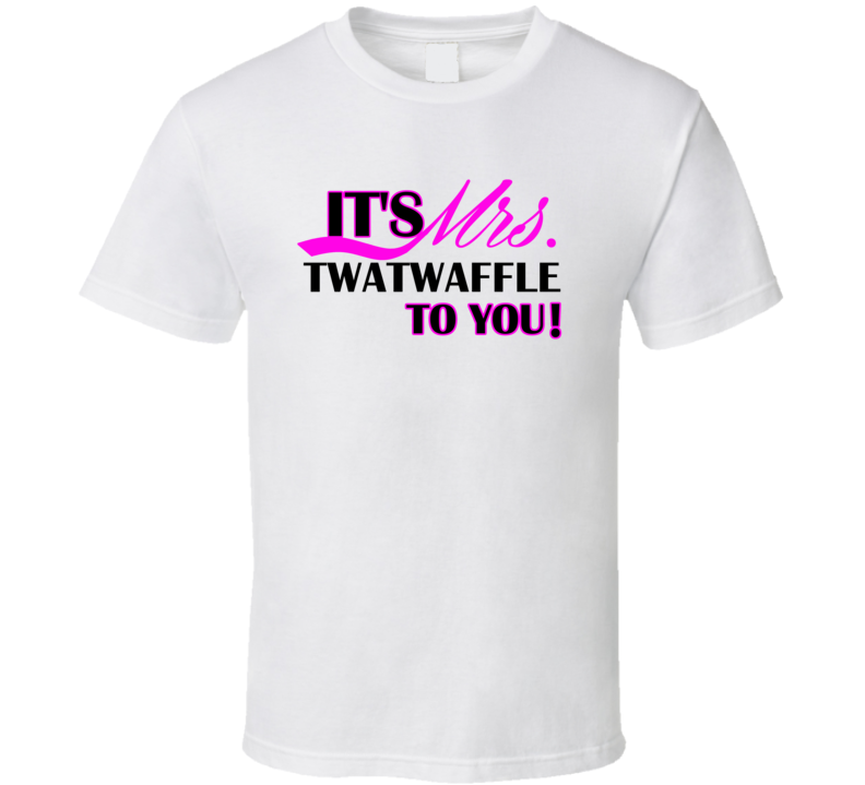 Its Mrs Twatwaffle To You Funny T Shirt
