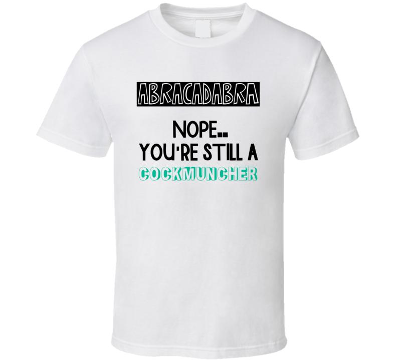 Abracadabra Nope Still A Cockmuncher Funny Offensive T Shirt