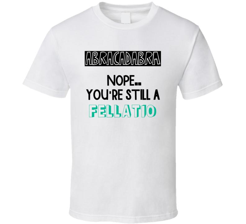 Abracadabra Nope Still A Fellatio Funny Offensive T Shirt